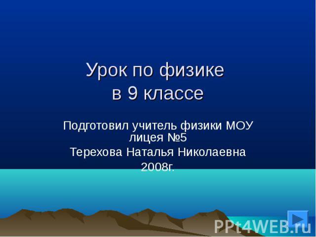 Урок по физике в 9 классе Подготовил учитель физики МОУ лицея №5Терехова Наталья Николаевна2008г.