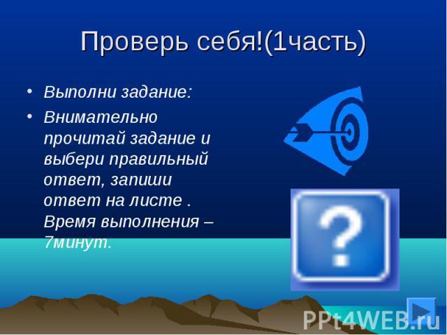 Проверь себя!(1часть) Выполни задание:Внимательно прочитай задание и выбери правильный ответ, запиши ответ на листе . Время выполнения – 7минут.