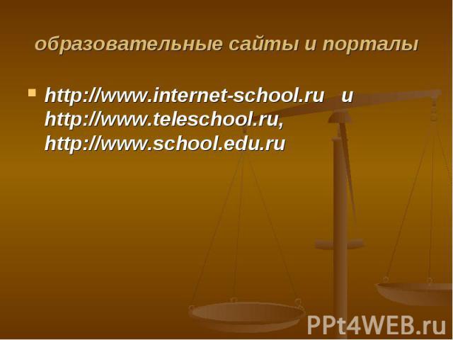 образовательные сайты и порталы http://www.internet-school.ru и http://www.teleschool.ru, http://www.school.edu.ru