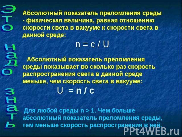 Это надо знать Абсолютный показатель преломления среды - физическая величина, равная отношению скорости света в вакууме к скорости света в данной среде:n = с / U  Абсолютный показатель преломления среды показывает во…