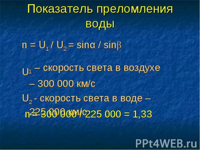 Показатель преломления воды n = U1 / U2 = sinα / sinβU1 – скорость света в воздухе – 300 000 км/cU2 - скорость света в воде – 225 000 км/c