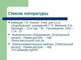 Список литературы Мякишев, Г.Я. Физика : Учеб. для 11 кл. общеобразоват. учрежде
