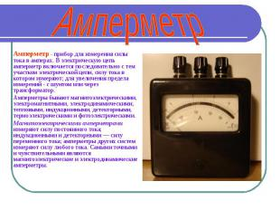 Амперметр Амперметр - прибор для измерения силы тока в амперах. В электрическую