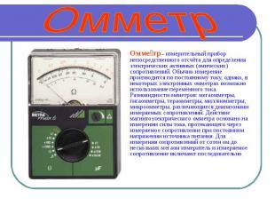 Омметр Омметр – измерительный прибор непосредственного отсчёта для определения э
