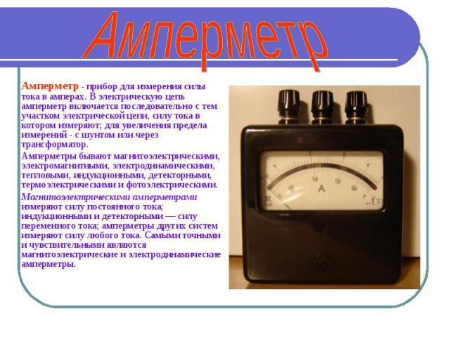 Амперметр Амперметр - прибор для измерения силы тока в амперах. В электрическую цепь амперметр включается последовательно с тем участком электрической цепи, силу тока в котором измеряют; для увеличения предела измерений- с шунтом или через трансфор…