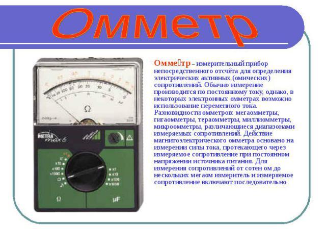 Омметр Омметр – измерительный прибор непосредственного отсчёта для определения электрических активных (омических) сопротивлений. Обычно измерение производится по постоянному току, однако, в некоторых электронных омметрах возможно использование перем…