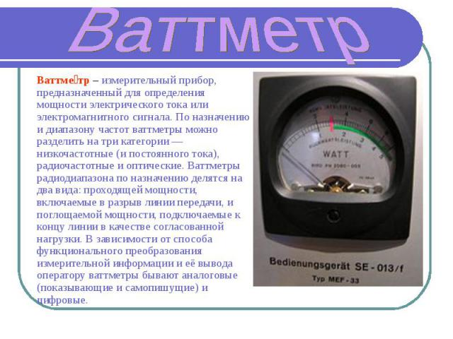 Ваттметр Ваттметр – измерительный прибор, предназначенный для определения мощности электрического тока или электромагнитного сигнала. По назначению и диапазону частот ваттметры можно разделить на три категории— низкочастотные (и постоянного тока), …