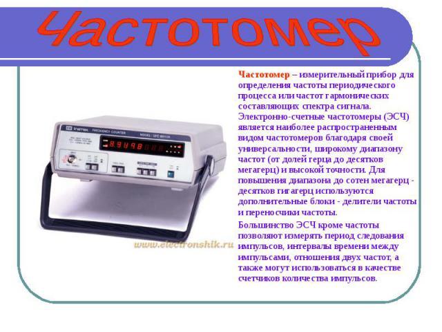 Частотомер Частотомер – измерительный прибор для определения частоты периодического процесса или частот гармонических составляющих спектра сигнала. Электронно-счетные частотомеры (ЭСЧ) является наиболее распространенным видом частотомеров благодаря …