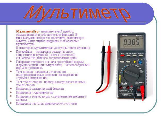 Мультиметр Мультиметр - измерительный прибор, объединяющий в себе несколько функций. В минимальном наборе это вольтметр, амперметр и омметр. Существуют цифровые и аналоговые мультиметры. В некоторых мультиметрах доступны также функции:Прозвонка— из…