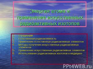 Энергия атома и применение искусственных радиоактивных изотопов О радиацииЕстест