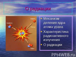 О радиации Механизм деления ядра атома уранаХарактеристика радиоактивного излуче