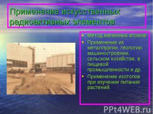 Применение искусственных радиоактивных элементов Метод меченных атомовПрименение