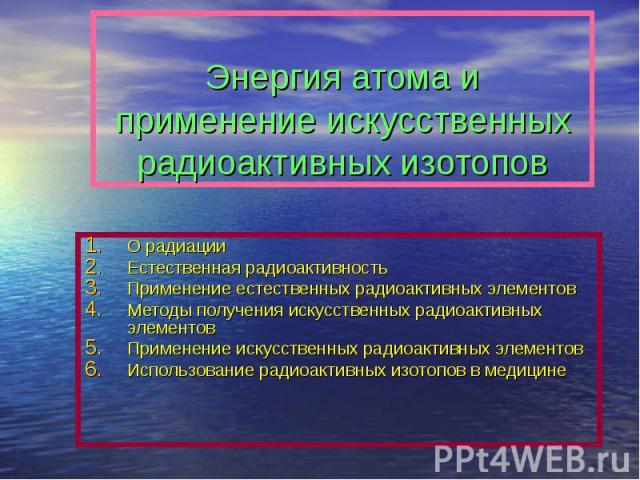Энергия атома и применение искусственных радиоактивных изотопов О радиацииЕстественная радиоактивностьПрименение естественных радиоактивных элементовМетоды получения искусственных радиоактивных элементовПрименение искусственных радиоактивных элемент…
