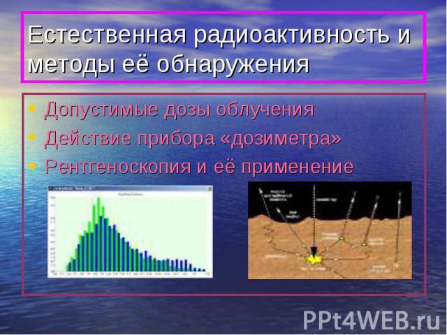 Естественная радиоактивность и методы её обнаружения Допустимые дозы облученияДействие прибора «дозиметра»Рентгеноскопия и её применение