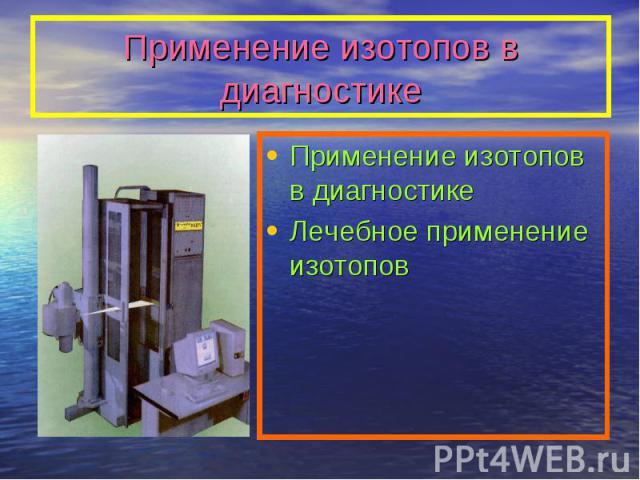 Применение изотопов в диагностике Применение изотопов в диагностикеЛечебное применение изотопов
