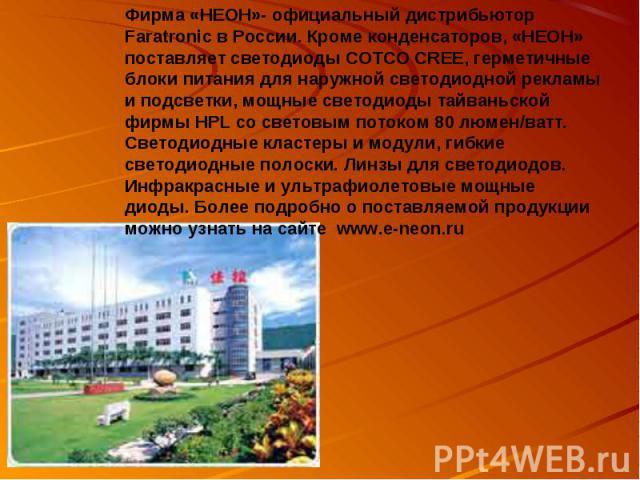 Фирма «НЕОН»- официальный дистрибьютор Faratronic в России. Кроме конденсаторов, «НЕОН» поставляет светодиоды COTCO CREE, герметичные блоки питания для наружной светодиодной рекламы и подсветки, мощные светодиоды тайваньской фирмы HPL со световым по…