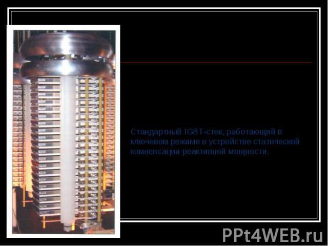 Стандартный IGBT-стек, работающий в ключевом режиме в устройстве статической компенсации реактивной мощности.