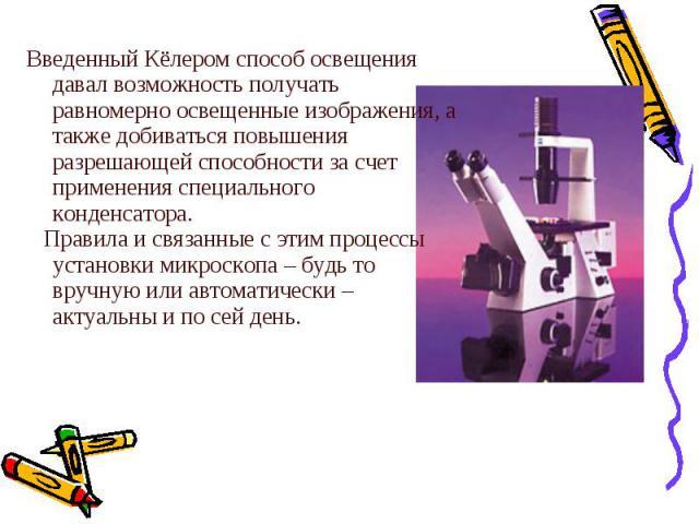 Введенный Кёлером способ освещения давал возможность получать равномерно освещенные изображения, а также добиваться повышения разрешающей способности за счет применения специального конденсатора.  Правила и связанные с этим процессы установки микр…