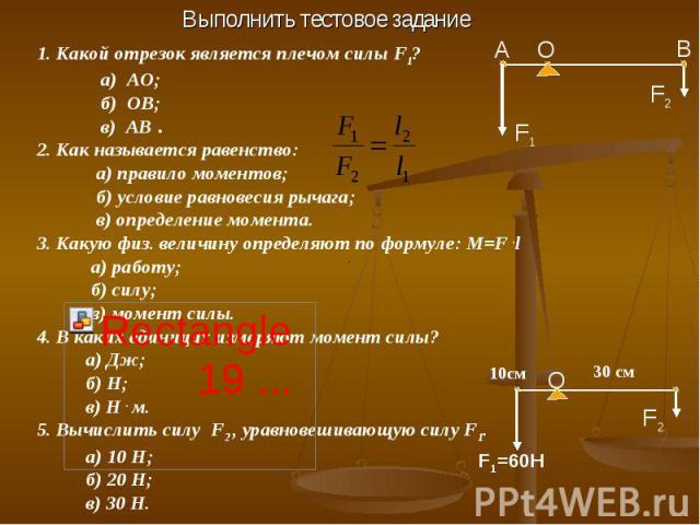 Выполнить тестовое задание 1. Какой отрезок является плечом силы F1? а) АО; б) ОВ; в) АВ .2. Как называется равенство: а) правило моментов; б) условие равновесия рычага; в) определение момента.3. Какую физ. величину определяют по формуле: M=F .l а) …