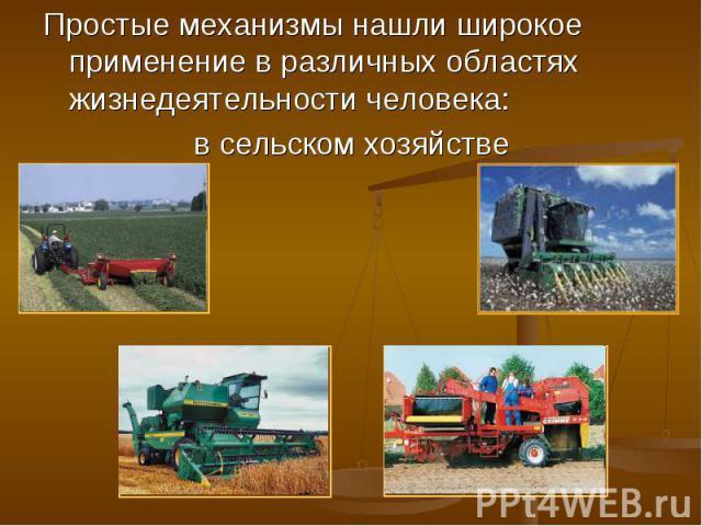 Простые механизмы нашли широкое применение в различных областях жизнедеятельности человека:в сельском хозяйстве