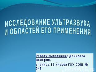 ИССЛЕДОВАНИЕ УЛЬТРАЗВУКАИ ОБЛАСТЕЙ ЕГО ПРИМЕНЕНИЯ Работу выполнила: Денисова Вал