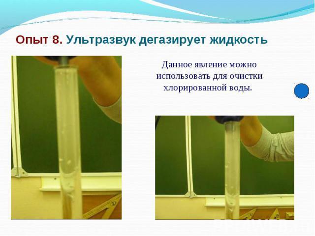 Опыт 8. Ультразвук дегазирует жидкость Данное явление можно использовать для очистки хлорированной воды.
