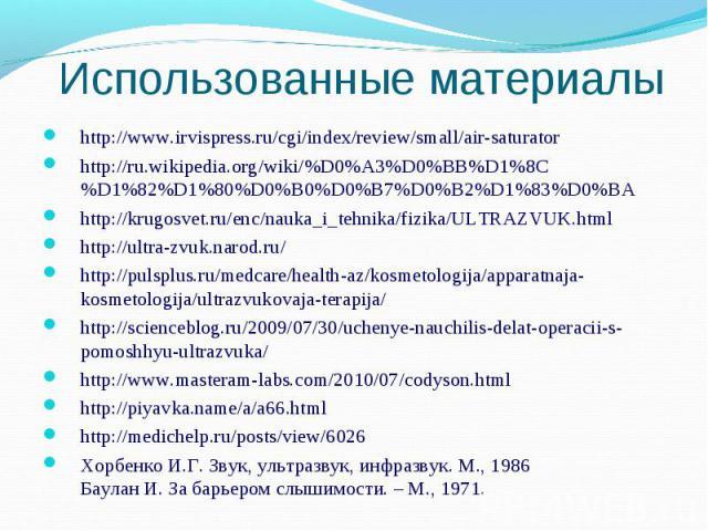 Использованные материалы http://www.irvispress.ru/cgi/index/review/small/air-saturatorhttp://ru.wikipedia.org/wiki/%D0%A3%D0%BB%D1%8C%D1%82%D1%80%D0%B0%D0%B7%D0%B2%D1%83%D0%BAhttp://krugosvet.ru/enc/nauka_i_tehnika/fizika/ULTRAZVUK.htmlhttp://ultra-…