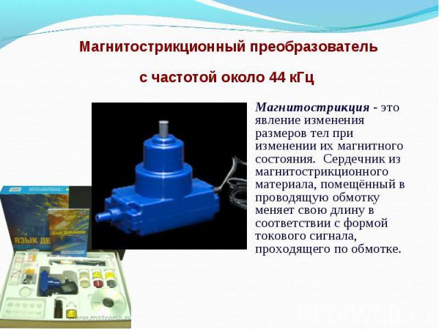 Магнитострикционный преобразователь с частотой около 44 кГц Магнитострикция - это явление изменения размеров тел при изменении их магнитного состояния. Сердечник из магнитострикционного материала, помещённый в проводящую обмотку меняет свою длину в …