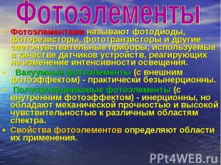 Фотоэлементы Фотоэлементами называют фотодиоды, фоторезисторы, фототранзисторы и