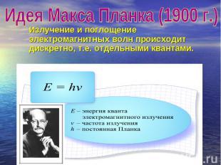 Идея Макса Планка (1900 г.) Излучение и поглощение электромагнитных волн происхо