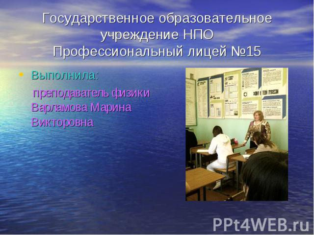 Государственное образовательное учреждение НПОПрофессиональный лицей №15 Выполнила: преподаватель физики Варламова Марина Викторовна