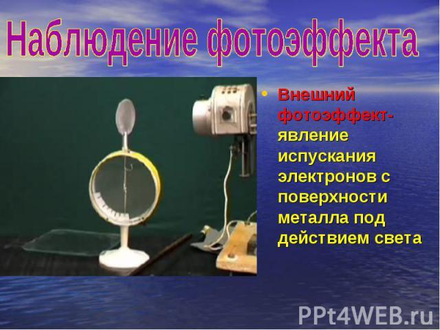 Наблюдение фотоэффекта Внешний фотоэффект- явление испускания электронов с поверхности металла под действием света