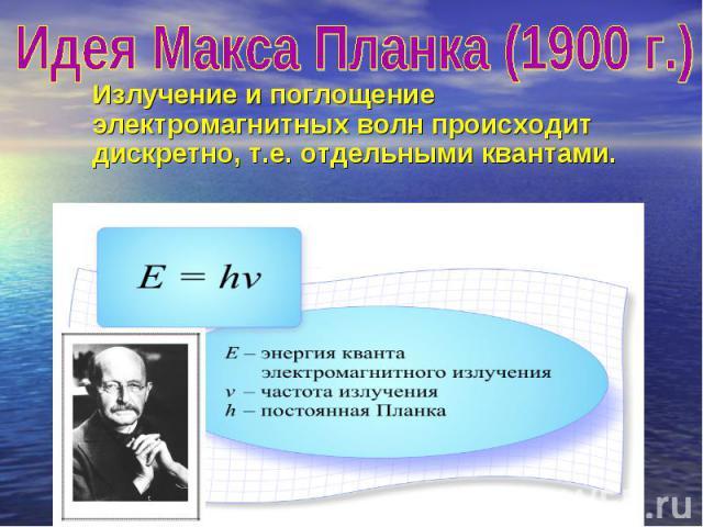 Идея Макса Планка (1900 г.) Излучение и поглощение электромагнитных волн происходит дискретно, т.е. отдельными квантами.