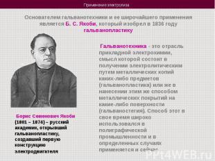 Основателем гальванотехники и ее широчайшего применения является Б. С. Якоби, ко