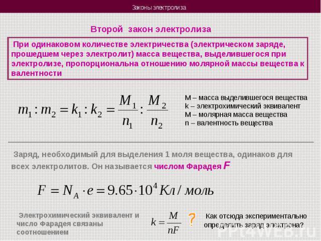 Второй закон электролиза При одинаковом количестве электричества (электрическом заряде, прошедшем через электролит) масса вещества, выделившегося при электролизе, пропорциональна отношению молярной массы вещества к валентностиM – масса выделившегося…