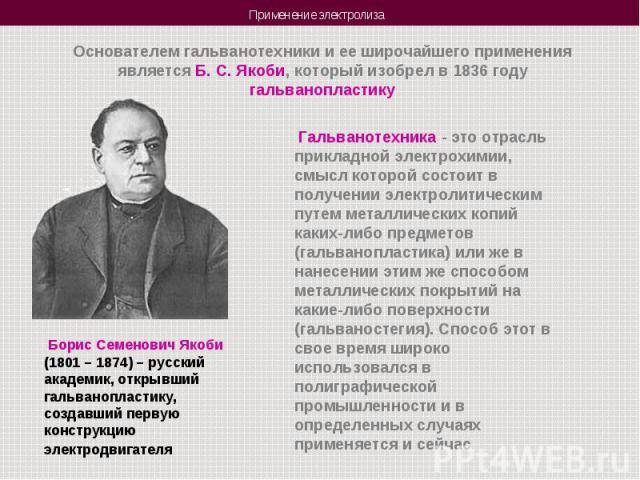 Основателем гальванотехники и ее широчайшего применения является Б. С. Якоби, который изобрел в 1836 году гальванопластику Гальванотехника - это отрасль прикладной электрохимии, смысл которой состоит в получении электролитическим путем металлических…