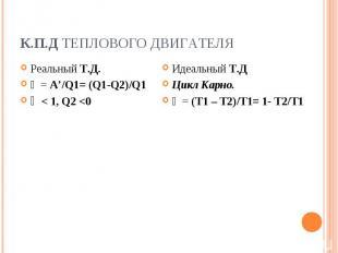 К.П.Д теплового двигателя Реальный Т.Д.ῄ = A'/Q1= (Q1-Q2)/Q1ῄ < 1, Q2