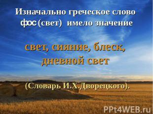 Изначально греческое слово фос (свет) имело значение свет, сияние, блеск, дневно