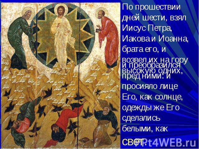 По прошествии дней шести, взял Иисус Петра, Иакова и Иоанна, брата его, и возвел их на гору высокую одних, и преобразился пред ними: и просияло лице Его, как солнце, одежды же Его сделались белыми, как свет.
