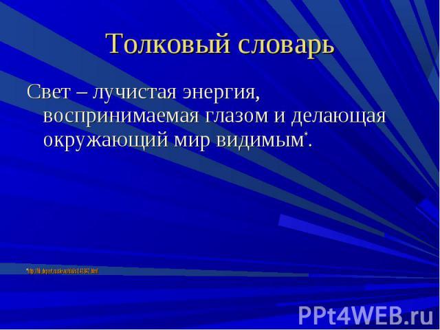 Толковый словарь Свет – лучистая энергия, воспринимаемая глазом и делающая окружающий мир видимым*.*http://lib.deport.ru/slovar/dal/s/141842.html