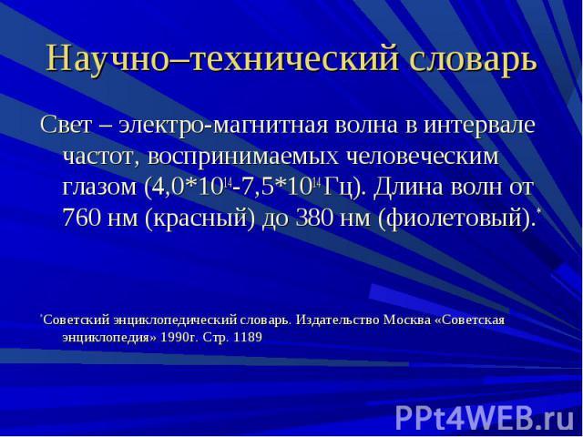 Научно–технический словарь Свет – электро-магнитная волна в интервале частот, воспринимаемых человеческим глазом (4,0*1014-7,5*1014 Гц). Длина волн от 760 нм (красный) до 380 нм (фиолетовый).**Советский энциклопедический словарь. Издательство Москва…