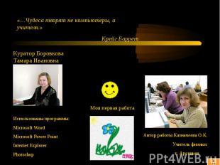 «…Чудеса творят не компьютеры, а учителя.» Крейг Баррет Куратор Боровкова Тамара