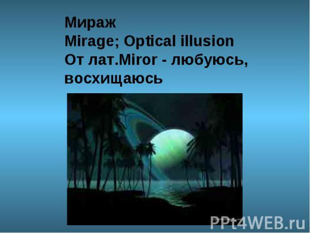 МиражMirage; Optical illusion От лат.Miror - любуюсь, восхищаюсь