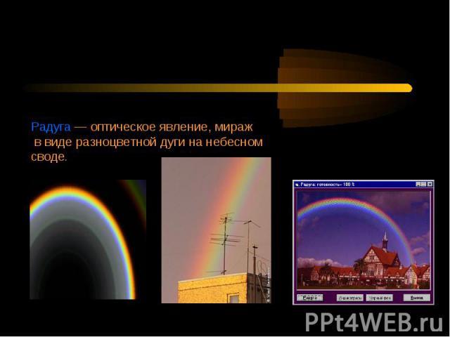 Радуга — оптическое явление, мираж в виде разноцветной дуги на небесном своде.