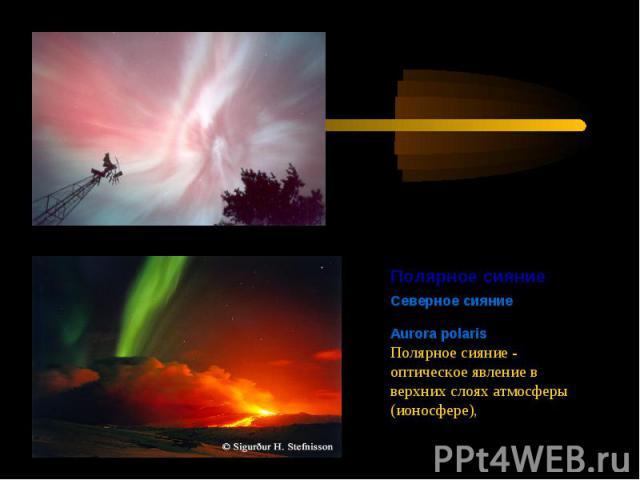 Полярное сияниеСеверное сияниеAurora polaris Полярное сияние - оптическое явление в верхних слоях атмосферы (ионосфере),
