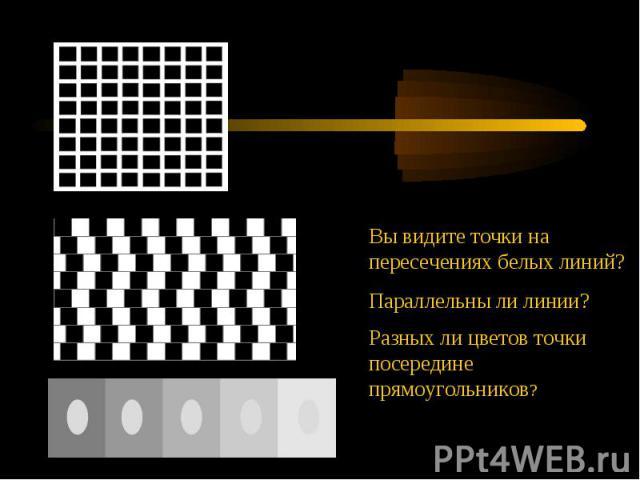 Вы видите точки на пересечениях белых линий?Параллельны ли линии?Разных ли цветов точки посередине прямоугольников?