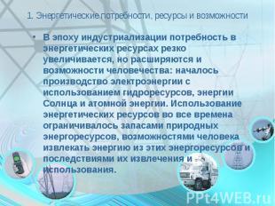 1. Энергетические потребности, ресурсы и возможности В эпоху индустриализации по
