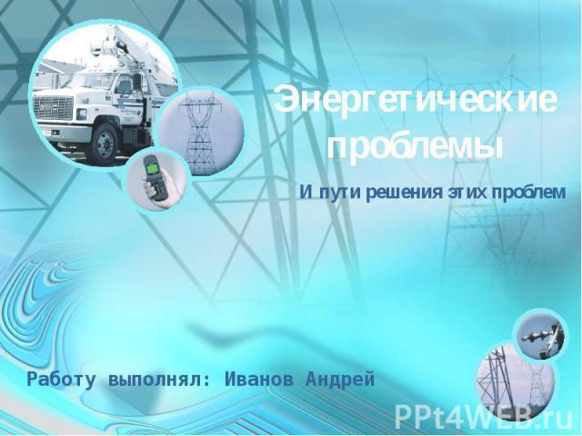 Энергетические проблемы И пути решения этих проблемРаботу выполнял: Иванов Андрей
