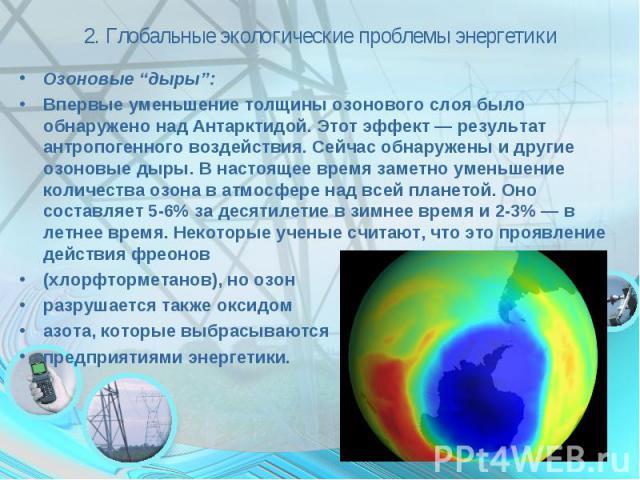 """2. Глобальные экологические проблемы энергетики Озоновые """"дыры"""":Впервые уменьшение толщины озонового слоя было обнаружено над Антарктидой. Этот эффект — результат антропогенного воздействия. Сейчас обнаружены и другие озоновые дыры. В настоящее врем…"""