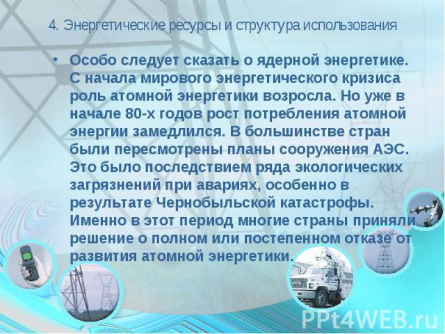 4. Энергетические ресурсы и структура использования Особо следует сказать о ядерной энергетике. С начала мирового энергетического кризиса роль атомной энергетики возросла. Но уже в начале 80-х годов рост потребления атомной энергии замедлился. В бол…